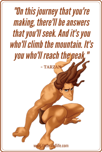 """On this journey that you're making, there'll be answers that you'll seek. And it's you who'll climb the mountain. It's you who'll reach the peak."" - Tarzan's travel quote"