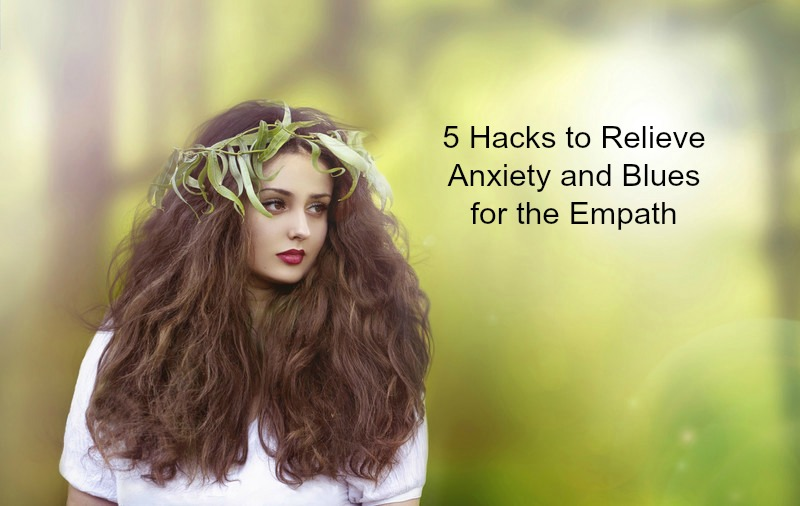 5 Hacks to Relieve Anxiety and Blues for the Empath