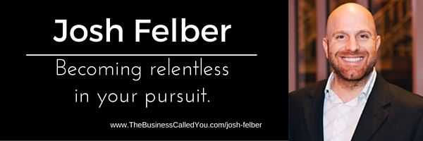Josh Felber And Becoming Relentless In All You Do
