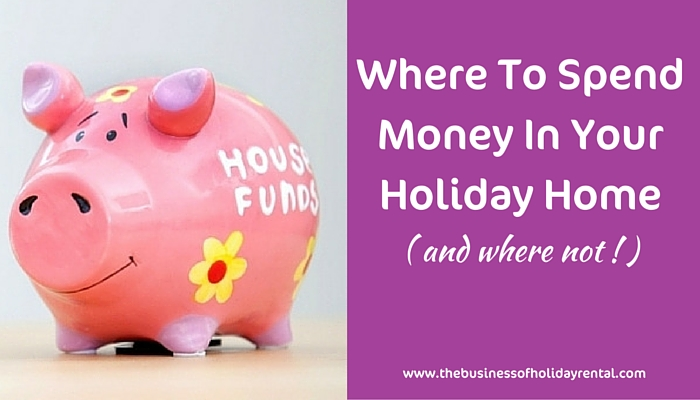 Where To Spend Money In Your Holiday Home