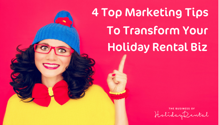 4 Top Marketing Tips To Transform Your Holiday Rental Business