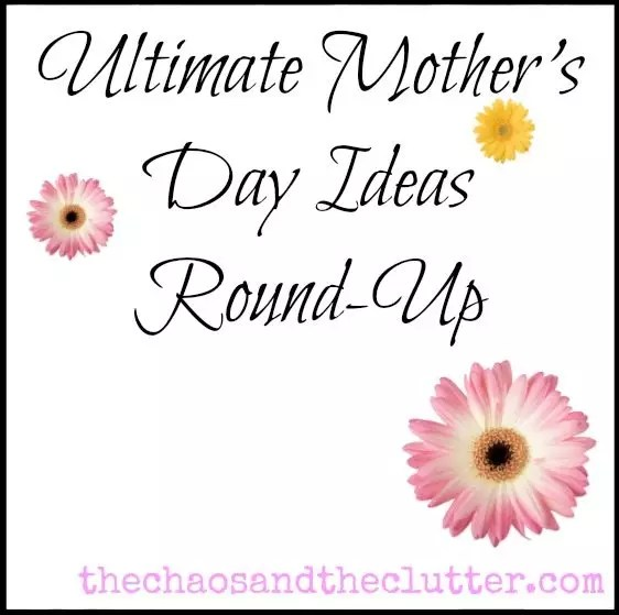 Ultimate Mother's Day Ideas Round Up