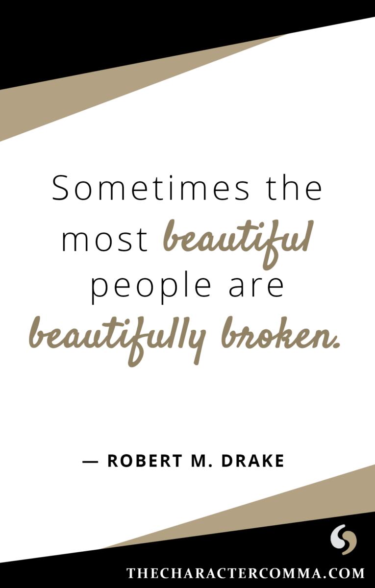 """Sometimes the most beautiful people are beautifully broken."" - Robert M. Drake"