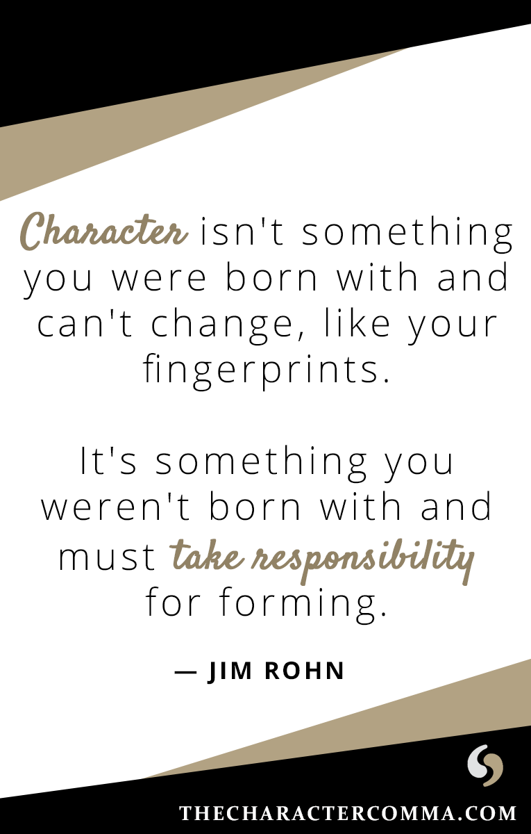 """Character isn't something you were born with and can't change, like your fingerprints. It's something you weren't born with and must take responsibility for forming."" - Jim Rohn"