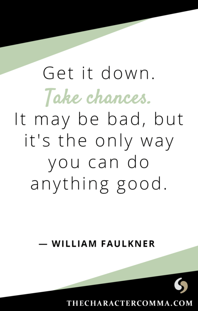 """Get it down. Take chances. It may be bad, but it's the only way you can do anything good."" - William Faulkner"