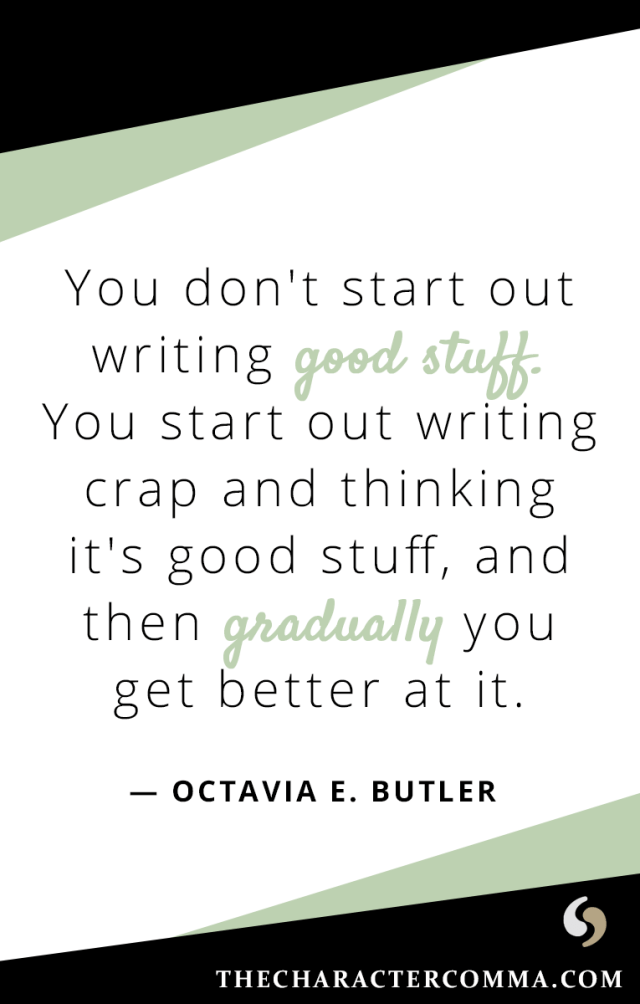 """You don't start out writing good stuff. You start out writing crap and thinking it's good stuff, and then gradually you get better at it."" - Octavia E. Butler"