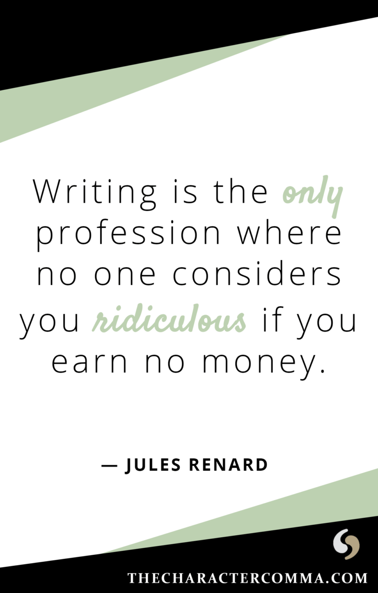 """Writing is the only profession where no one considers you ridiculous if you earn no money."" - Jules Renard"