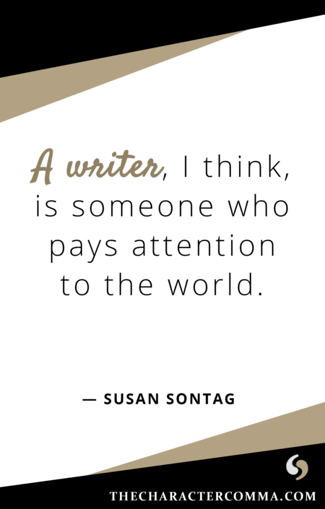 """""""A writer, I think, is someone who pays attention to the world."""" - Susan Sontag"""