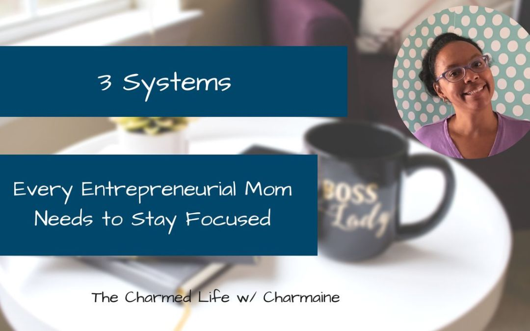 Three Business Systems Every Entrepreneurial Mom Needs to Stay Focused