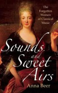 Sounds and Sweet Airs:The Forgotten Women of Classical Musicby Anna Beer.