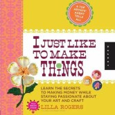 Book Cover. I Just Like To Make Things</a> by Lilla Rogers. Learn the Secrets to Making Money while Staying Passionate About Your Art and Craft.