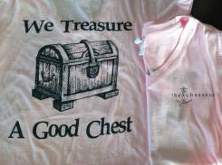 """We Treasure a Good Chest"" tees for sale. Percentage of proceeds to be donated to the Tyanna Foundation, a local organization that supports local breast cancer survivors, patients & families."