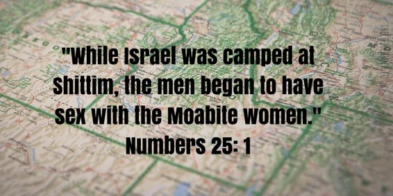 -While Israel was camped at Shittim, the men began to have sex with the Moabite women.-Numbers 25- 1 (1)