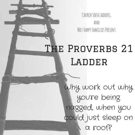 Church Sofa Ladders, andNot Happy Families PresentThe Proverbs 21 LadderWhy work out why you're being nagged, when you could just sleep on a roof-