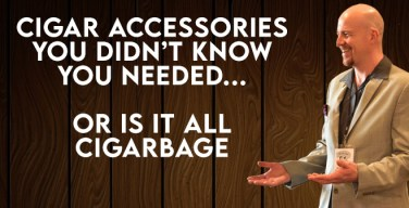 VODCast: Cigar Accessories… Or Is It Cigarbage?