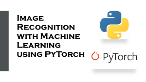 Image Recognition with Machine Learning using PyTorch