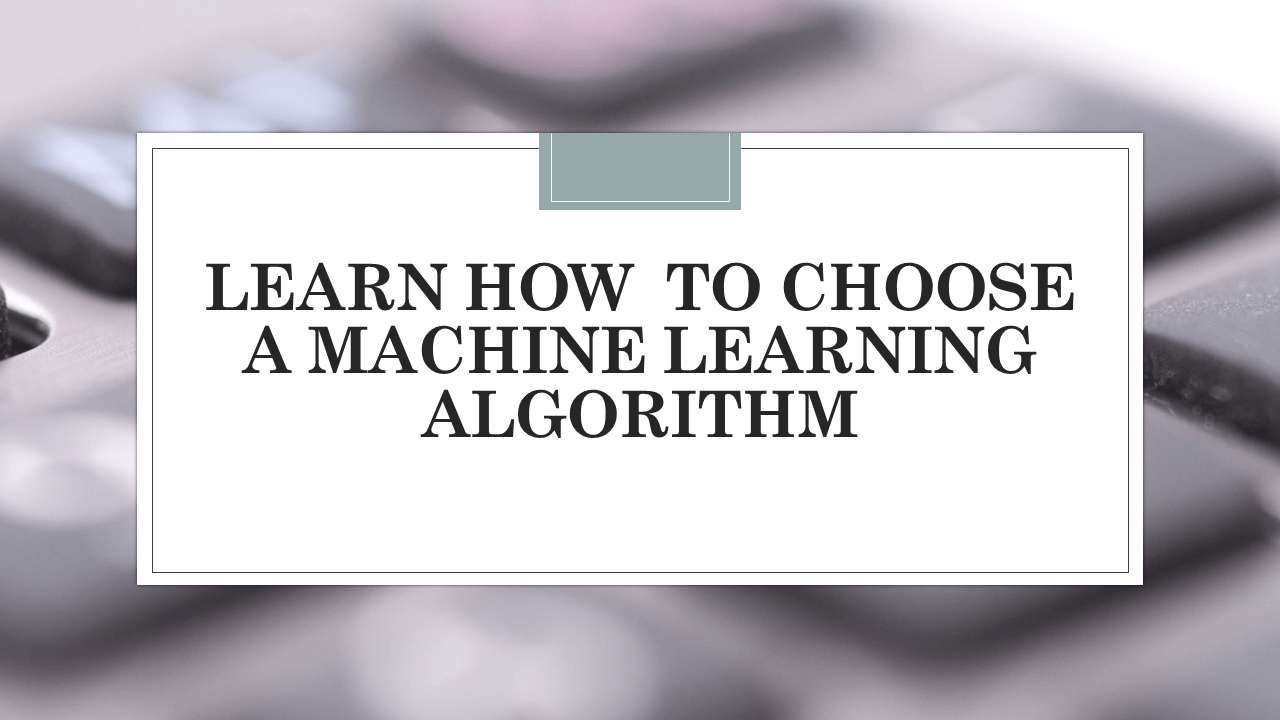 How To Choose a Machine Learning Algorithm?