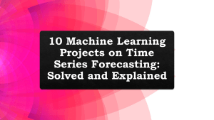 Machine Learning Projects on Time Series Forecasting