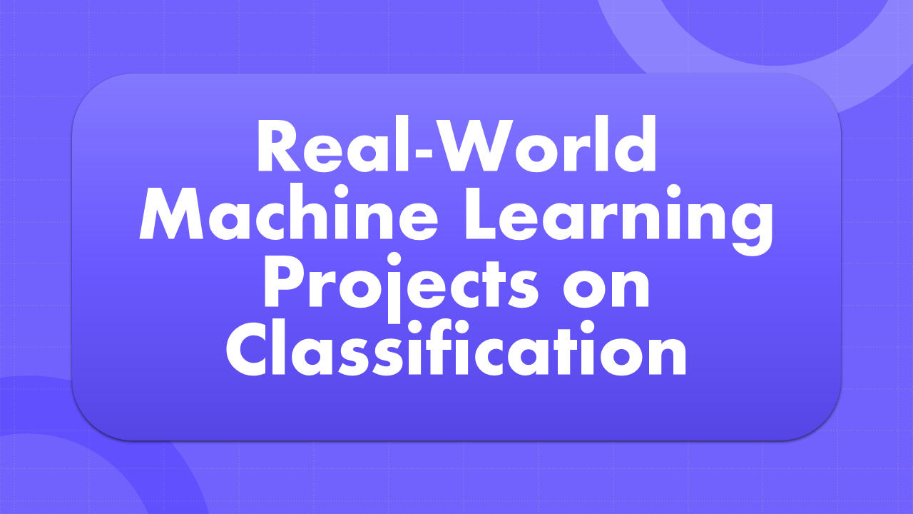 Real-World Machine Learning Projects on Classification