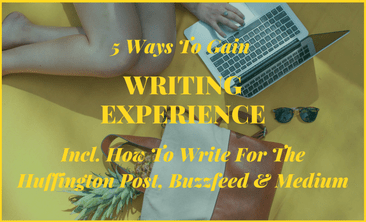 5 Ways To Gain Writing Experience (Incl. How To Write For The Huffington Post, Buzzfeed and Medium)