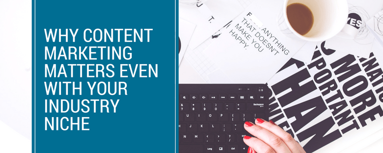 Why Content Marketing Matters Even WIth Your Industry Niche