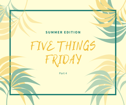 five things friday summer edition part 4