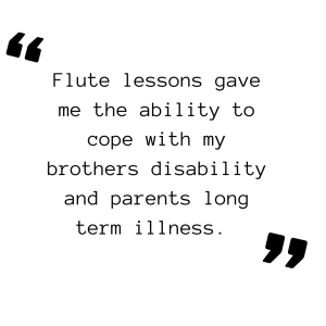Flute lessons gave me the ability to cope with my brothers disability and parents long term illness