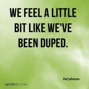 hal-johnson-quote-we-feel-a-little-bit-like-weve-been-duped