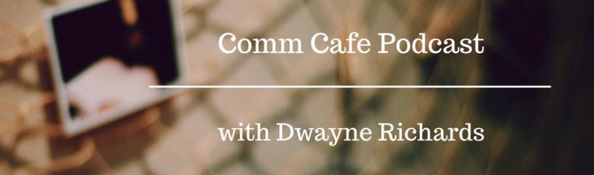Comm Cafe Podcast Dwayne RIchards