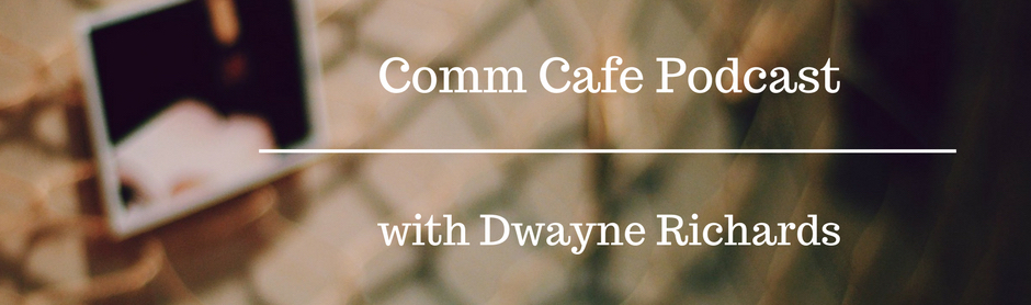 Comm Cafe Podcast Dwayne RIchards