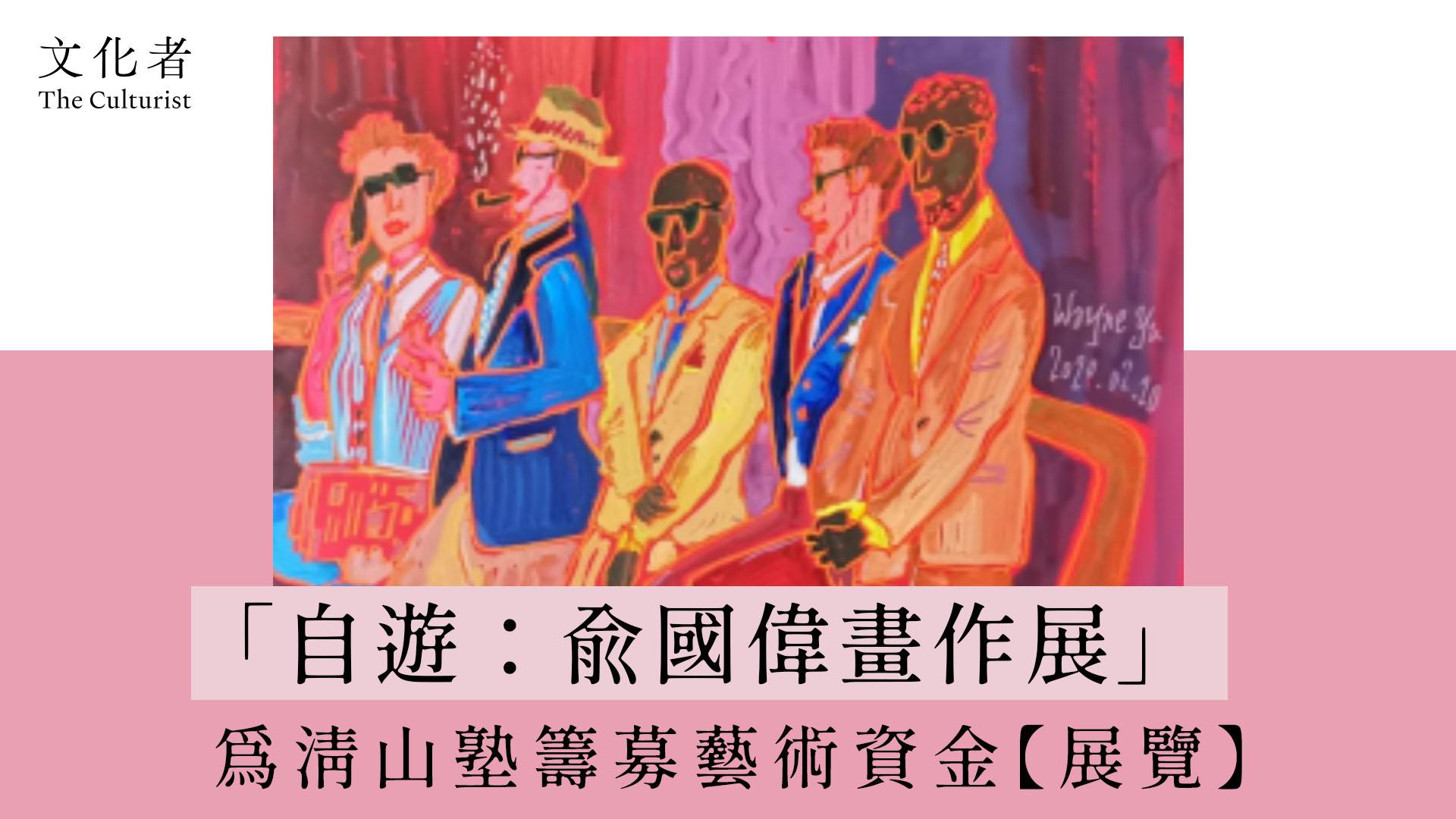 「自遊:俞國偉畫作展」為清山塾籌募藝術資金【展覽】 - The Culturist
