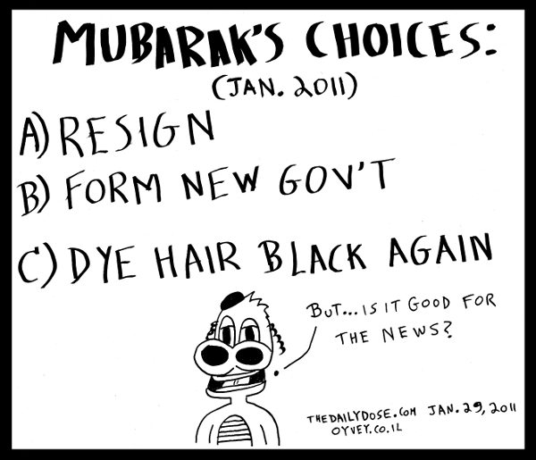 A cartoon  about Egypt President Hosni Mubarak and his choices for January 2011 , from laughzilla for TheDailyDose.com