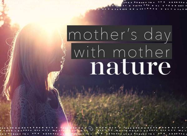 MOTHER'S DAY WITH MOTHER NATURE & THE ULTIMATE GIFT - The ...