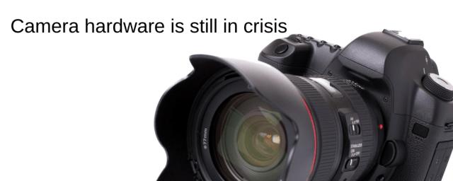 Camera hardware is still in crisis