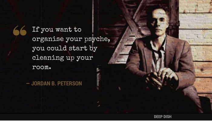 """""""If you want to organise your psyche, you could start by cleaning up your room."""" - Jordan Peterson"""