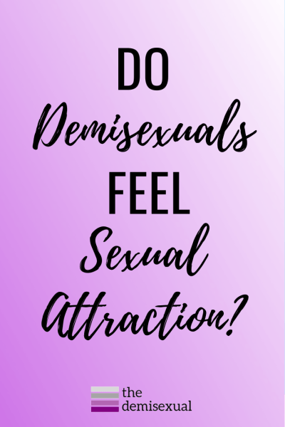 Do Demisexuals feel sexual attraction?