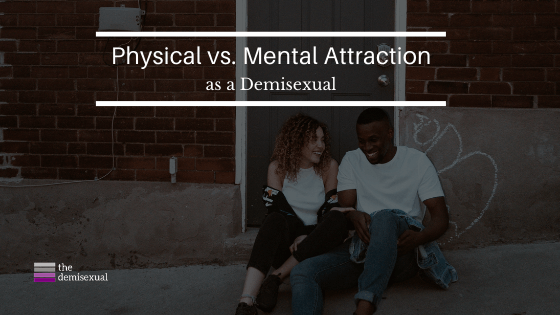 physical vs. mental attraction as a demisexual