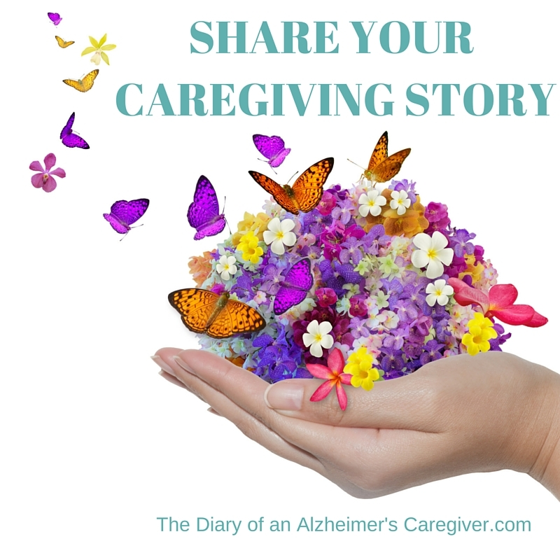 SHARE YOUR CAREGIVING STORY https://thediaryofanalzheimerscaregiver.com/2014/04/share-your-caregiving-story/