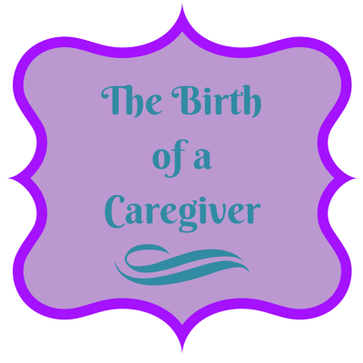 THE BIRTH OF A CAREGIVER-HOW WE GOT HERE!
