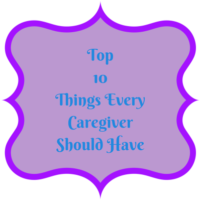 TOP 10 THINGS EVERY CAREGIVER SHOULD HAVE…