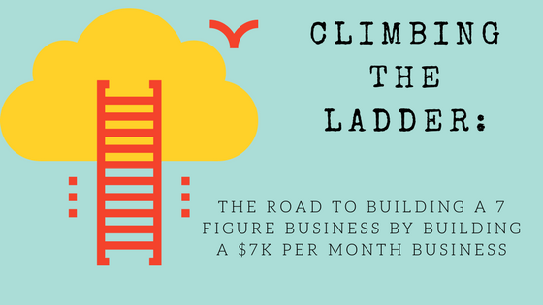 THE ROAD TO BUILDING A 7 FIGURE BUSINESS BY BUILDING A $7K PER MONTH BUSINESS