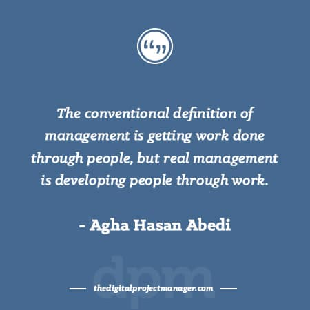 """Project Management Quotes - """"The conventional definition of management is getting work done through people, but real management is developing people through work."""" ~ Agha Hasan Abedi"""