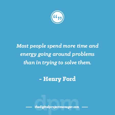 """Project Management Quotes - """"Most people spend more time and energy going around problems than in trying to solve them."""" ~ Henry Ford"""