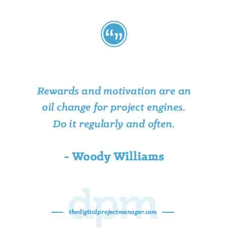 """Project Management Quotes - """"Rewards and motivation are an oil change for project engines. Do it regularly and often."""" ~ Woody Williams"""