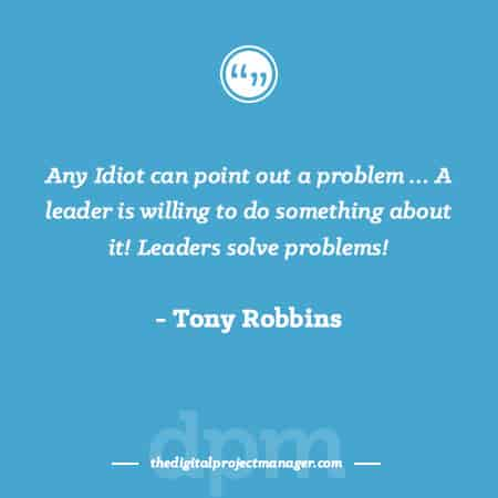 """Project Management Quotes - """"Any Idiot can point out a problem …. A leader is willing to do something about it! Leaders solve problems!"""" ~ Tony Robbins"""