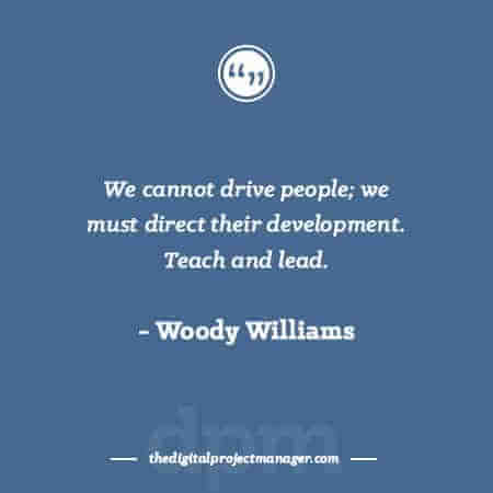"""Project Management Quotes - """"We cannot drive people; we must direct their development. Teach and lead."""" ~ Woody Williams"""