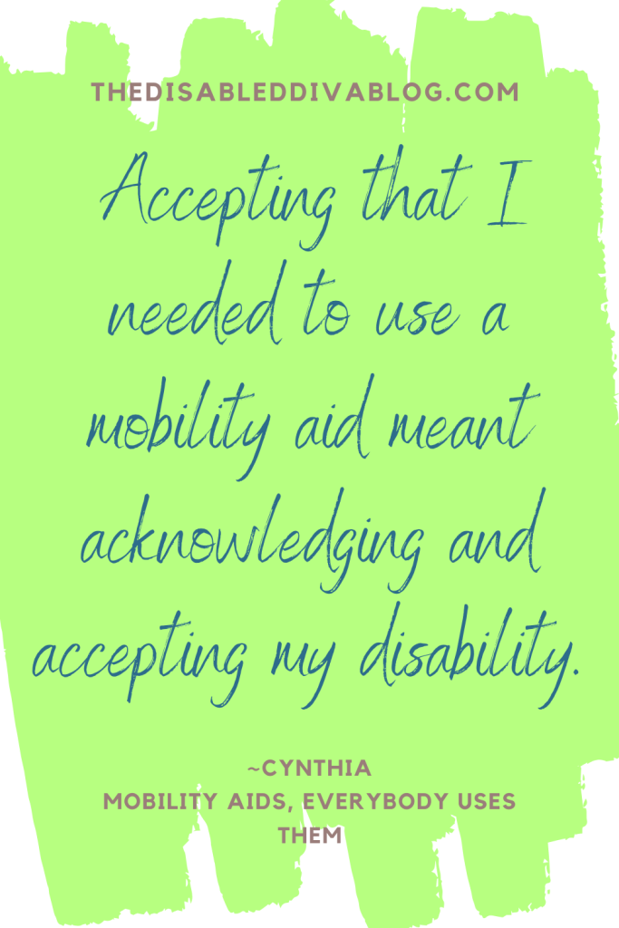 Accepting that I needed to use a mobility aid meant acknowledging and accepting my disability. quote Cynthia Covert   The Disabled Diva