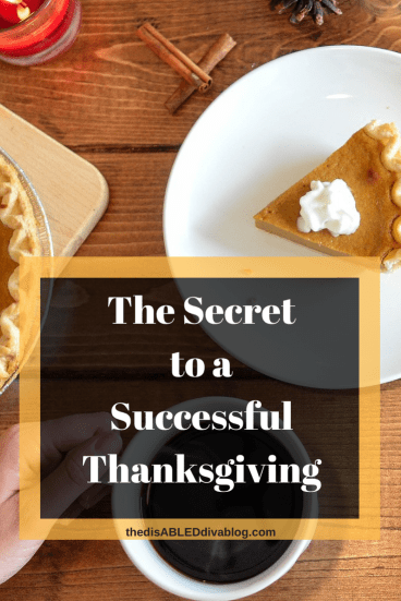 The Disabled Diva shares four secrets to a successful Thanksgiving. Find out what they are and how you can too!  #fibromyalgia #autoimmunearthritis #chronicillness #happyholidays #thanksgiving #familycelebration