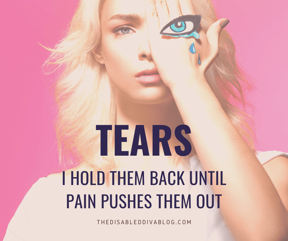 Tears, I hold them back until pain pushes them out