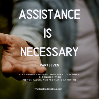 Assistance is Necessary: Nine Things I Wished I had Been Told When Diagnosed with Fibromyalgia and Psoriatic Arthritis Part 7